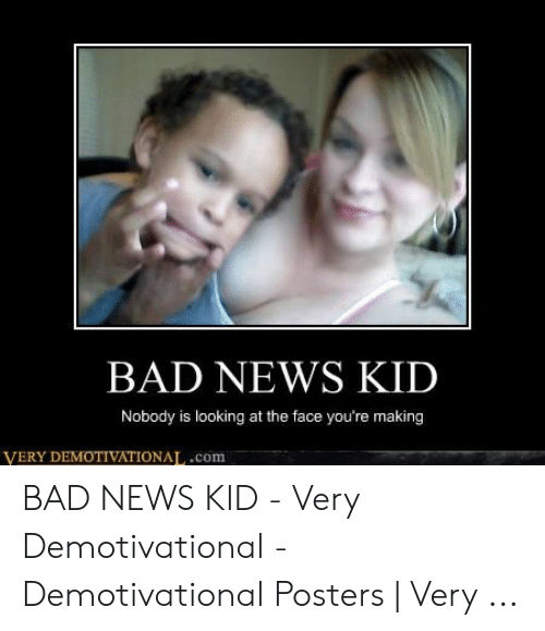 Bad, News, and Demotivational Posters: BAD NEWS KID  Nobody is looking at the face you're making  VERY DEMOTIVATIONAT,.com BAD NEWS KID - Very Demotivational - Demotivational Posters | Very ...