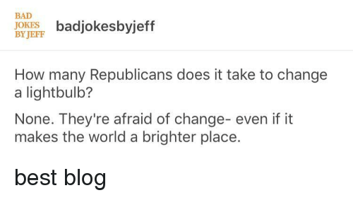 Bad, Best, and Blog: BAD  OKES badjokesbyjeff  BY JEFF  How many Republicans does it take to change  a lightbulb?  None. They're afraid of change- even if it  makes the world a brighter place. best blog