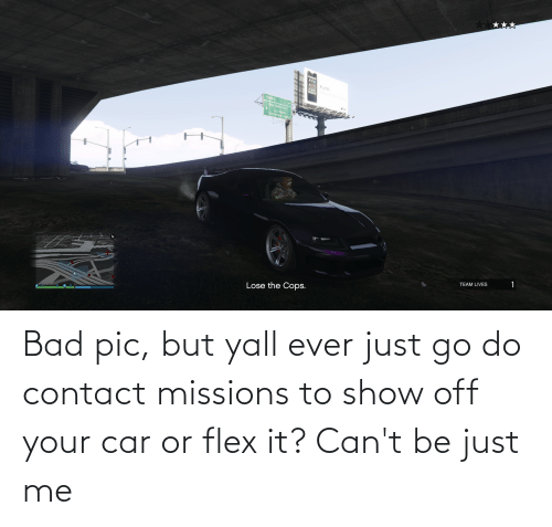 Flexing: Bad pic, but yall ever just go do contact missions to show off your car or flex it? Can't be just me
