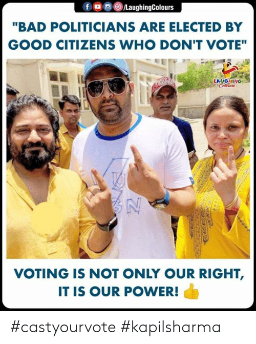"Bad, Good, and Power: ""BAD POLITICIANS ARE ELECTED BY  GOOD CITIZENS WHO DON'T VOTE""  LAUGHING  VOTING IS NOT ONLY OUR RIGHT,  IT IS OUR POWER! #castyourvote #kapilsharma"