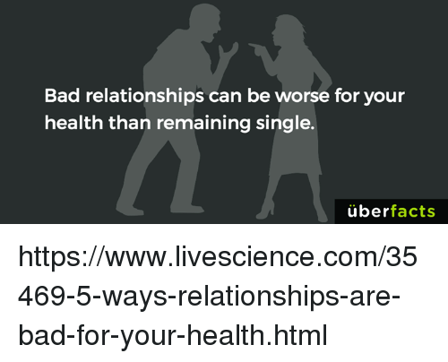 Bad, Memes, and Relationships: Bad relationships can be worse for your  health than remaining single.  überfacts https://www.livescience.com/35469-5-ways-relationships-are-bad-for-your-health.html