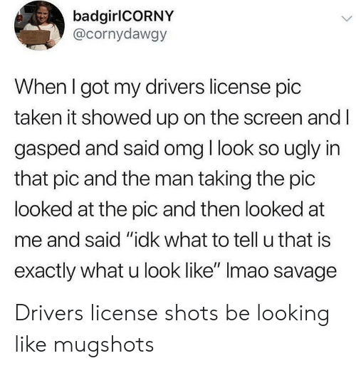 "Omg, Savage, and Taken: badgirlCORNY  @cornydawgy  When I got my drivers license pic  taken it showed up on the screen and l  gasped and said omg I look so ugly in  that pic and the man taking the pic  looked at the pic and then looked at  me and said ""idk what to tell u that is  exactly what u look like"" Imao savage Drivers license shots be looking like mugshots"