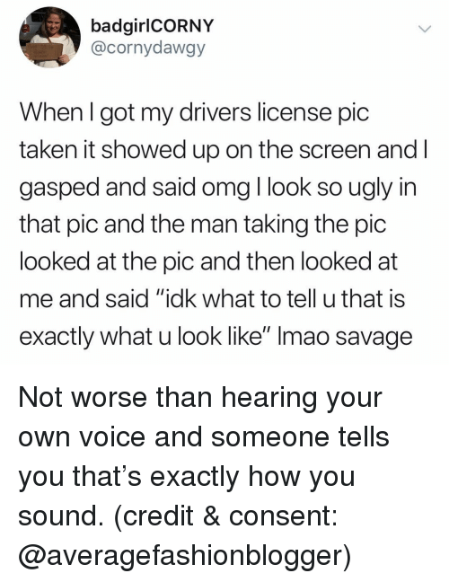 "Funny, Omg, and Savage: badgirlCORNY  @cornydawgy  When l got my drivers license pic  taken it showed up on the screen and l  gasped and said omg l look so ugly in  that pic and the man taking the pic  looked at the pic and then looked at  me and said ""idk what to tell u that is  exactly what u look like"" Imao savage Not worse than hearing your own voice and someone tells you that's exactly how you sound. (credit & consent: @averagefashionblogger)"
