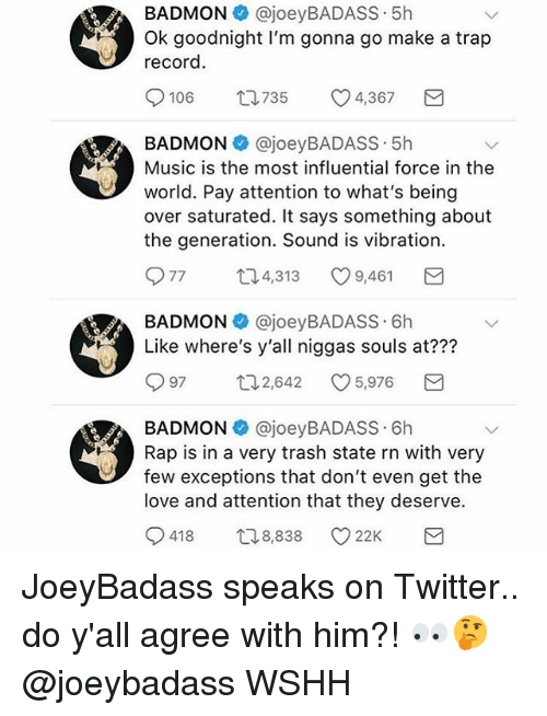 Love, Memes, and Music: BADMON @joeyBADASS 5h  Ok goodnight I'm gonna go make a trap  record  106  735  4,367  BADMON @joeyBADASS.5h  Music is the most influential force in the  world. Pay attention to what's being  over saturated. It says something about  the generation. Sound is vibration.  77 口4,313 9,461  BADMON @joeyBADASS 6h  Like where's y'all niggas souls at???  97 口2,642 5,976  BADMON @joeyBADASS 6h  Rap is in a very trash state rn with very  few exceptions that don't even get the  love and attention that they deserve.  418 ロ8838 22K JoeyBadass speaks on Twitter.. do y'all agree with him?! 👀🤔 @joeybadass WSHH