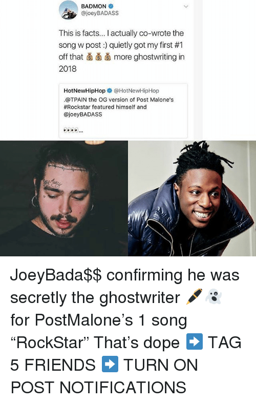 """Dope, Facts, and Friends: BADMON  , @joeyBADASS  This is facts... I actually co-wrote the  song w post) quietly got my first #1  off that ǎ more ghostwriting in  2018  HotNewHipHopネ@HotNewHipHop  .@TPAIN the OG version of Post Malone's  #Rockstar featured himself and  @joeyBADASS JoeyBada$$ confirming he was secretly the ghostwriter 🖊👻 for PostMalone's 1 song """"RockStar"""" That's dope ➡️ TAG 5 FRIENDS ➡️ TURN ON POST NOTIFICATIONS"""
