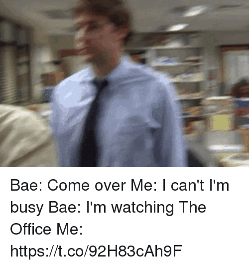 Bae, Come Over, and Memes: Bae: Come over    Me: I can't I'm busy    Bae: I'm watching The Office    Me: https://t.co/92H83cAh9F