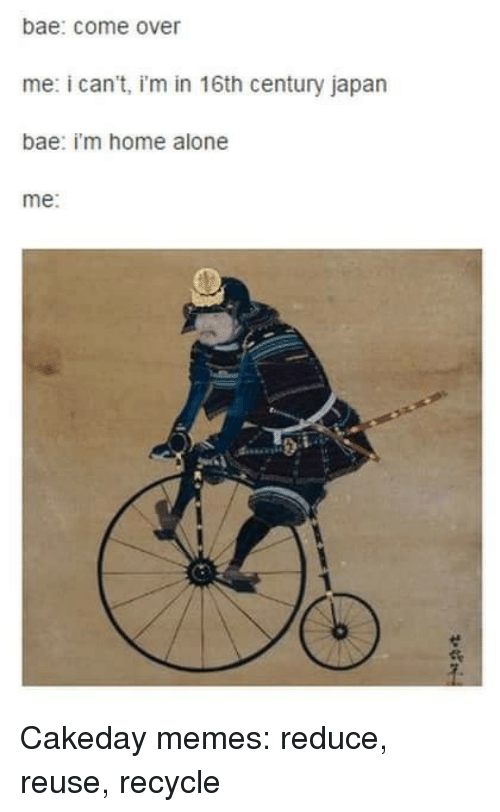 Being Alone, Bae, and Come Over: bae: come over  me: i can't, i'm in 16th century japan  bae: i'm home alone  me: Cakeday memes: reduce, reuse, recycle