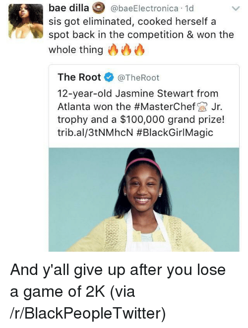 Anaconda, Bae, and Blackpeopletwitter: bae dilla @baeElectronica 1d  sis got eliminated, cooked herself a  spot back in the competition & won the  whole thing0  The Root@TheRoot  12-year-old Jasmine Stewart from  Atlanta won the #MasterChef Jr.  trophy and a $100,000 grand prize!  tribal/3tNMhcN <p>And y'all give up after you lose a game of 2K (via /r/BlackPeopleTwitter)</p>