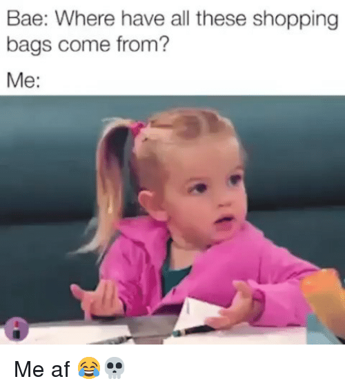 Af, Bae, and Funny: Bae: Where have all these shopping  bags come from?  Me: Me af 😂💀
