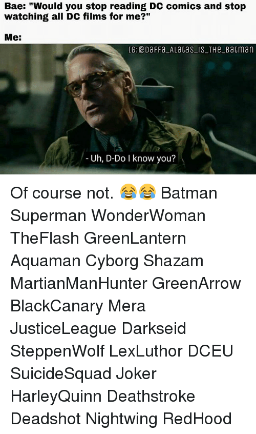 "Bae, Batman, and Joker: Bae: ""Would you stop reading DC comics and stop  watching all DC films for me?""  Me:  IG: DaFFa ALaGas IS THeBatman  Uh, D-Do I know you? Of course not. 😂😂 Batman Superman WonderWoman TheFlash GreenLantern Aquaman Cyborg Shazam MartianManHunter GreenArrow BlackCanary Mera JusticeLeague Darkseid SteppenWolf LexLuthor DCEU SuicideSquad Joker HarleyQuinn Deathstroke Deadshot Nightwing RedHood"