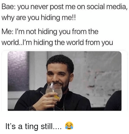 Bae, Social Media, and World: Bae: you never post me on social media,  why are you hiding me!!  Me: I'm not hiding you from the  world.I'm hiding the world from you It's a ting still.... 😂