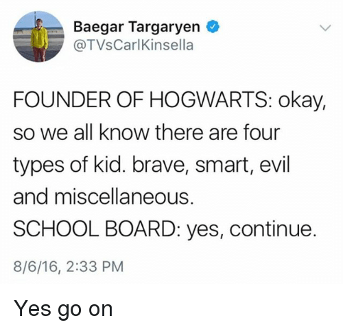 School, Brave, and Okay: Baegar Targaryen  @TVsCarlKinsella  FOUNDER OF HOGWARTS: okay,  so we all know there are four  types of kid. brave, smart, evil  and miscellaneous.  SCHOOL BOARD: yes, continue.  8/6/16, 2:33 PM Yes go on