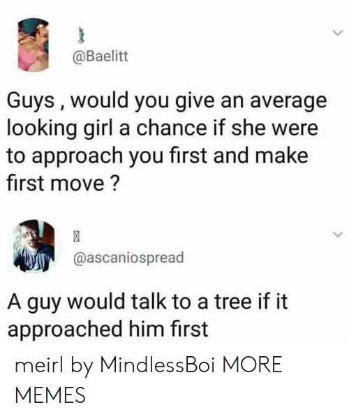Dank, Memes, and Target: @Baelitt  Guys , would you give an average  looking girl a chance if she were  to approach you first and make  first move?  @ascaniospread  A guy would talk to a tree if it  approached him first meirl by MindlessBoi MORE MEMES
