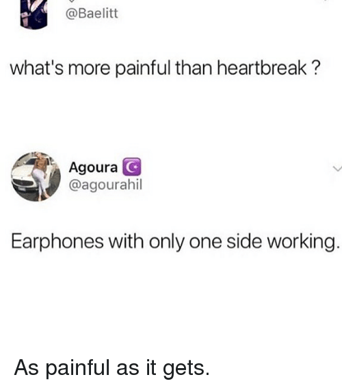 Memes, Only One, and 🤖: @Baelitt  what's more painful than heartbreak?  Agoura  @agourahil  Earphones with only one side working As painful as it gets.
