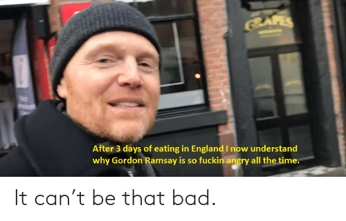 Bad, Gordon Ramsay, and Time: BAFES  After 3 days of eating in EnglandI now understand  why Gordon Ramsay is so fuckin angry all the time. It can't be that bad.