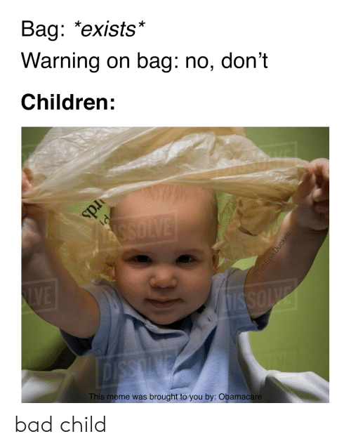 Bad, Children, and Meme: Bag: *exists*  Warning on bag: no, don't  Children:  ASSOLVE  LVE  ISSOVE  This meme was brought to you by: Obamacare  u/TehEpikDuckeh  rds bad child