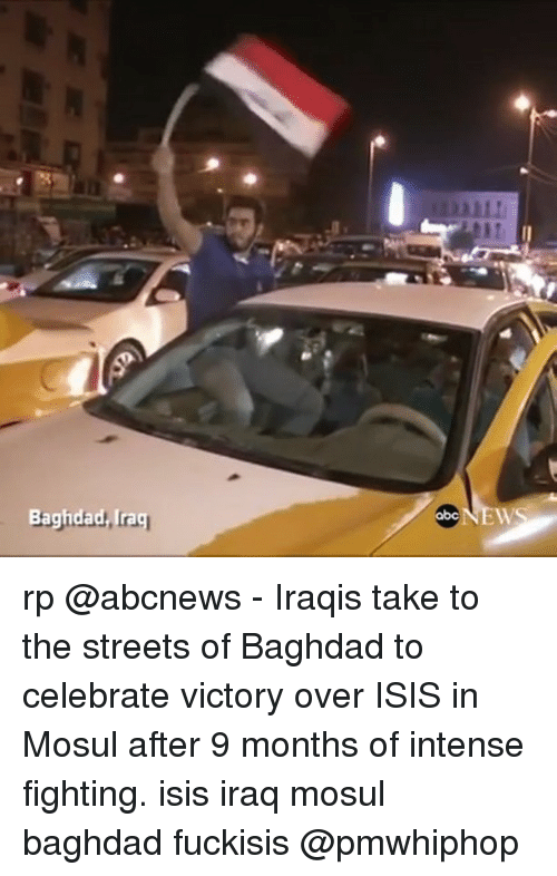 Abc, Isis, and Memes: Bagidad Irag  abc rp @abcnews - Iraqis take to the streets of Baghdad to celebrate victory over ISIS in Mosul after 9 months of intense fighting. isis iraq mosul baghdad fuckisis @pmwhiphop