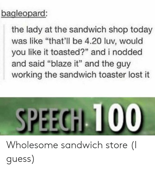 """Lost, Blaze, and Guess: bagleopard  the lady at the sandwich shop today  was like """"that'll be 4.20 luv, would  you like it toasted?"""" and i nodded  and said """"blaze it"""" and the guy  working the sandwich toaster lost it  SPEEGH 100 Wholesome sandwich store (I guess)"""