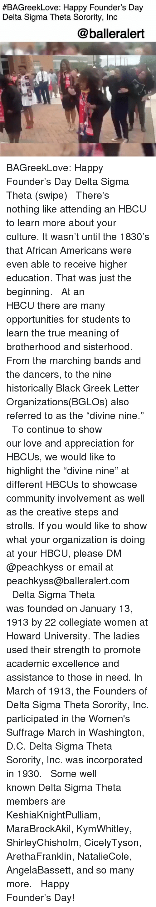 """Community, Love, and Memes:  #BAGreekLove: Happy Founder's Day  Delta Sigma Theta Sorority, Inc  @balleralert BAGreekLove: Happy Founder's Day Delta Sigma Theta (swipe) ⠀⠀⠀⠀⠀⠀⠀ ⠀⠀⠀⠀⠀⠀⠀ There's nothing like attending an HBCU to learn more about your culture. It wasn't until the 1830's that African Americans were even able to receive higher education. That was just the beginning. ⠀⠀⠀⠀⠀⠀⠀ ⠀⠀⠀⠀⠀⠀⠀ At an HBCU there are many opportunities for students to learn the true meaning of brotherhood and sisterhood. From the marching bands and the dancers, to the nine historically Black Greek Letter Organizations(BGLOs) also referred to as the """"divine nine."""" ⠀⠀⠀⠀⠀⠀⠀ ⠀⠀⠀⠀⠀⠀⠀ To continue to show our love and appreciation for HBCUs, we would like to highlight the """"divine nine"""" at different HBCUs to showcase community involvement as well as the creative steps and strolls. If you would like to show what your organization is doing at your HBCU, please DM @peachkyss or email at peachkyss@balleralert.com ⠀⠀⠀⠀⠀⠀⠀ ⠀⠀⠀⠀⠀⠀⠀ Delta Sigma Theta was founded on January 13, 1913 by 22 collegiate women at Howard University. The ladies used their strength to promote academic excellence and assistance to those in need. In March of 1913, the Founders of Delta Sigma Theta Sorority, Inc. participated in the Women's Suffrage March in Washington, D.C. Delta Sigma Theta Sorority, Inc. was incorporated in 1930. ⠀⠀⠀⠀⠀⠀⠀ ⠀⠀⠀⠀⠀⠀⠀ Some well known Delta Sigma Theta members are KeshiaKnightPulliam, MaraBrockAkil, KymWhitley, ShirleyChisholm, CicelyTyson, ArethaFranklin, NatalieCole, AngelaBassett, and so many more. ⠀⠀⠀⠀⠀⠀⠀ ⠀⠀⠀⠀⠀⠀⠀ Happy Founder's Day!"""