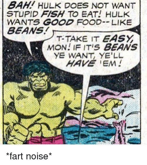 Food, Hulk, and Fish: BAHI HULK DOES NOT WANT  STUPID FISH TO EAT! HULK  WANTS GOOD FOOD LIKE  BEANS  T-TAKE IT EASY  MON! IF ITIS BEANS  YE WANT, YE'LL *fart noise*