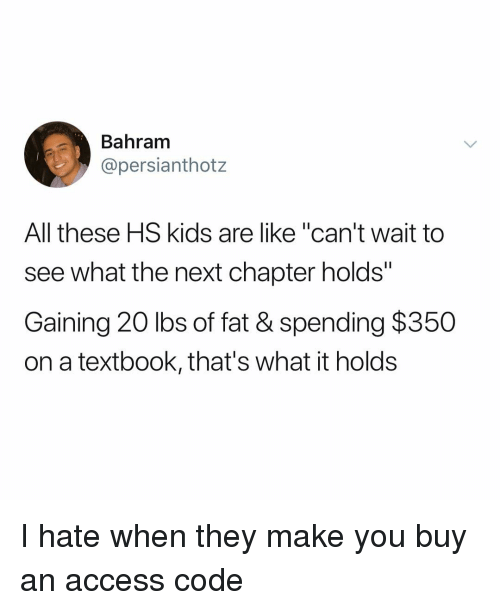 """Memes, Access, and Kids: Bahram  @persianthotz  All these HS kids are like """"can't wait to  see what the next chapter holds""""  Gaining 20 lbs of fat & spending $350  on a textbook, that's what it holds I hate when they make you buy an access code"""