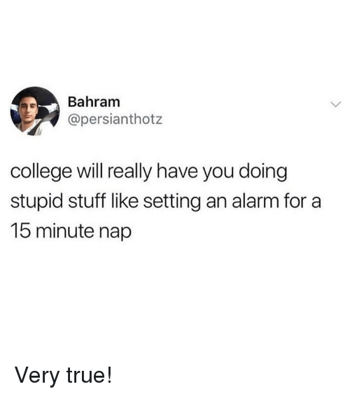 College, Memes, and True: Bahram  @persianthotz  college will really have you doing  stupid stuff like setting an alarm for a  15 minute nap Very true!