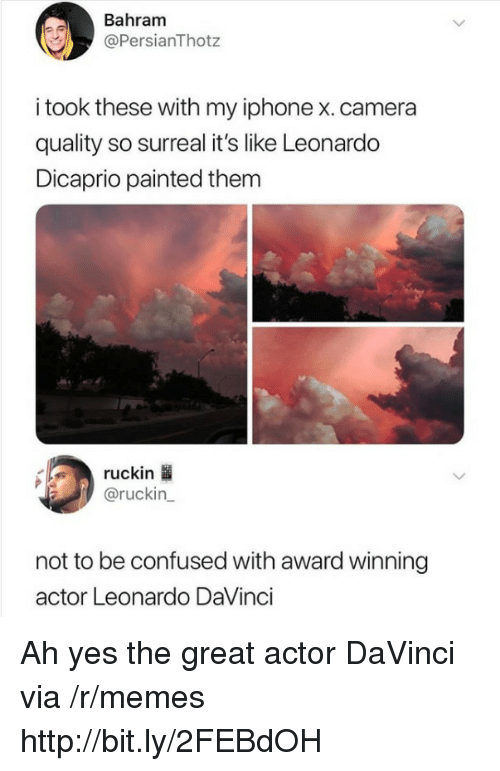 Leonardo DiCaprio: Bahram  @PersianThotz  i took these with my iphone x. camera  quality so surreal it's like Leonardo  Dicaprio painted them  ruckin  @ruckin_  not to be confused with award winning  actor Leonardo DaVinci Ah yes the great actor DaVinci via /r/memes http://bit.ly/2FEBdOH