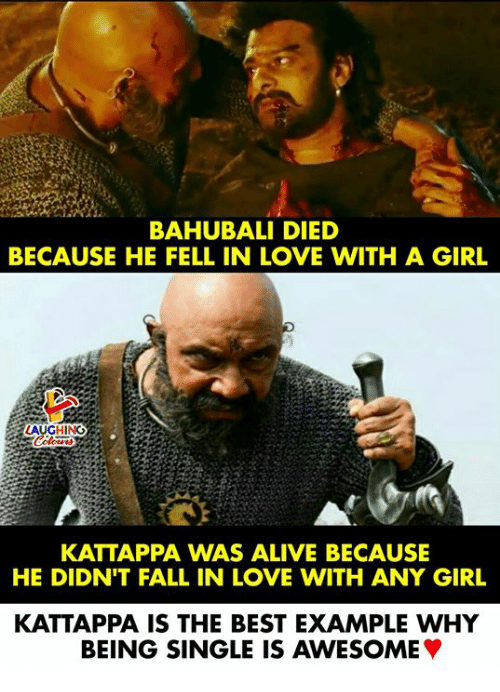 Alive, Fall, and Love: BAHUBALI DIED  BECAUSE HE FELL IN LOVE WITH A GIRL  LAUGHING  KATTAPPA WAS ALIVE BECAUSE  HE DIDN'T FALL IN LOVE WITH ANY GIRL  KATTAPPA IS THE BEST EXAMPLE WHY  BEING SINGLE IS AWESOME