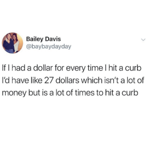 Money, Time, and Davis: Bailey Davis  @baybaydayday  If I had a dollar for every time I hit a curb  I'd have like 27 dollars which isn't a lot of  money but is a lot of times to hit a curb