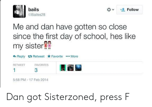 Reddit, School, and Got: bails  Follow  @Bailss28  Me and dan have gotten so close  since the first day of school, hes like  my sister  Reply Retweet Favorite  . More  RETWEET  FAVORITES  1  3  5:58 PM 17 Feb 2014 Dan got Sisterzoned, press F