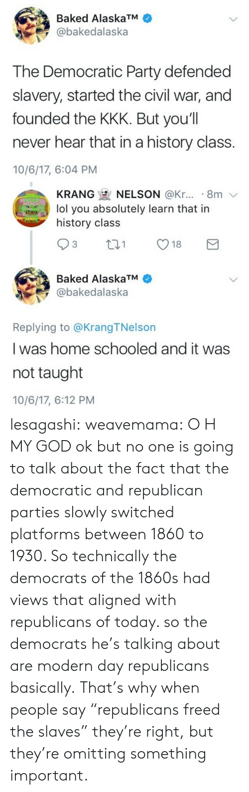 "the civil war: Baked AlaskaTM  @bakedalaska  The Democratic Party defended  slavery, started the civil war, and  founded the KKK. But you'll  never hear that in a history class.  10/6/17, 6:04 PM   KRANG  NELSON @Kr... . 8m  lol you absolutely learn that in  history class  Baked AlaskaTM  @bakedalaska  Replying to @KrangTNelson  I was home schooled and it was  not taught  10/6/17, 6:12 PM lesagashi:  weavemama: O H MY GOD ok but no one is going to talk about the fact that the democratic and republican parties slowly switched platforms between 1860 to 1930. So technically the democrats of the 1860s had views that aligned with republicans of today. so the democrats he's talking about are modern day republicans basically. That's why when people say ""republicans freed the slaves"" they're right, but they're omitting something important."