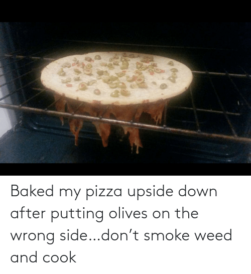 putting: Baked my pizza upside down after putting olives on the wrong side…don't smoke weed and cook