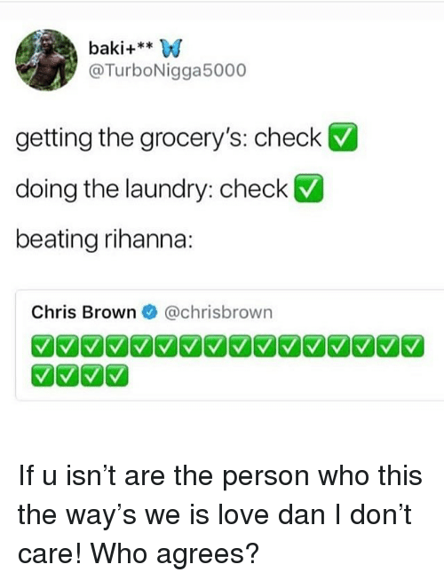 Chris Brown, Laundry, and Love: baki+**W  @TurboNigga5000  V  getting the grocery's: check  doing the laundry: check  beating rihanna:  Chris Brown@chrisbrown If u isn't are the person who this the way's we is love dan I don't care! Who agrees?
