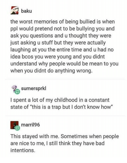 "Bad, Memes, and The Worst: baku  the worst memories of being bullied is when  ppl would pretend not to be bullying you and  ask you questions and u thought they were  just asking u stuff but they were actually  laughing at you the entire time and u had no  idea bcos you were young and you didnt  understand why people would be mean to you  when you didnt do anything wrong  sumersprkl  I spent a lot of my childhood in a constant  state of ""this is a trap but I don't know how""  marril96  This stayed with me. Sometimes when people  are nice to me, I still think they have bad  intentions."