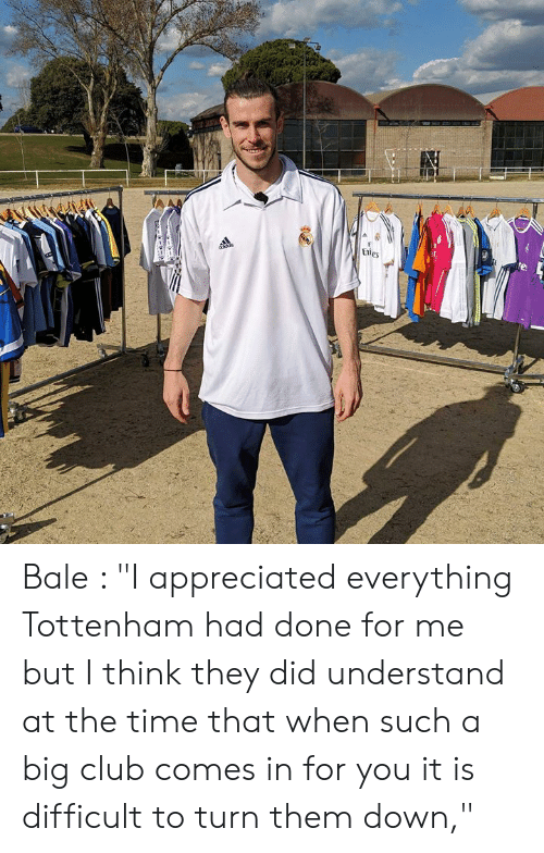 """Club, Memes, and Time: Bale : """"I appreciated everything Tottenham had done for me but I think they did understand at the time that when such a big club comes in for you it is difficult to turn them down,"""""""