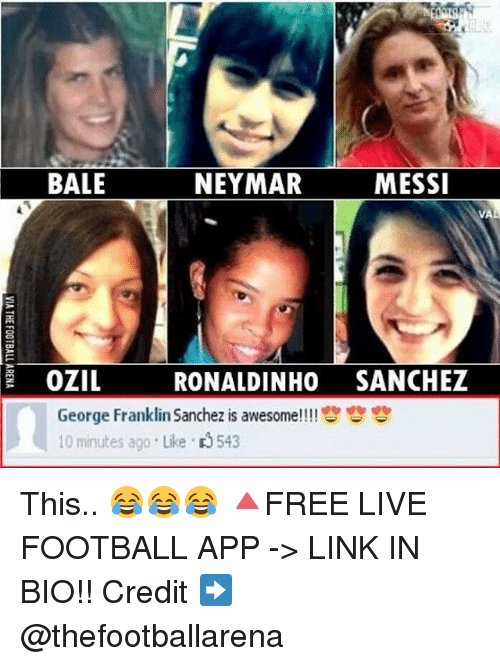 Franklinator: BALE  NEYMAR  MESSI  VA  OZIL  RONALDINHO SANCHEZ  George Franklin Sanchez is awesome!! !!呰呰  10 minutes ago . Like 543 This.. 😂😂😂 🔺FREE LIVE FOOTBALL APP -> LINK IN BIO!! Credit ➡️ @thefootballarena