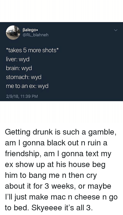 Drunk, Wyd, and Black: Balego.  @RL_blahneh  takes 5 more shots  liver: wyd  brain: wycd  stomach: wyd  me to an ex: wyd  2/9/18, 11:39 PM Getting drunk is such a gamble, am I gonna black out n ruin a friendship, am I gonna text my ex show up at his house beg him to bang me n then cry about it for 3 weeks, or maybe I'll just make mac n cheese n go to bed. Skyeeee it's all 3.