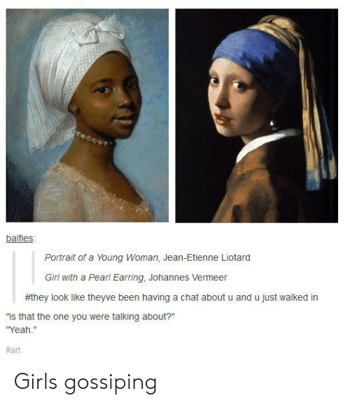 """gossiping: balfies  Portrait of a Young Woman, Jean-Etienne Liotard  Girl with a Pearl Earring, Johannes Vermeer  #they look like theyve been having a chat about u and u just walked in  is that the one you were talking about?""""  Yeah.""""  Girls gossiping"""