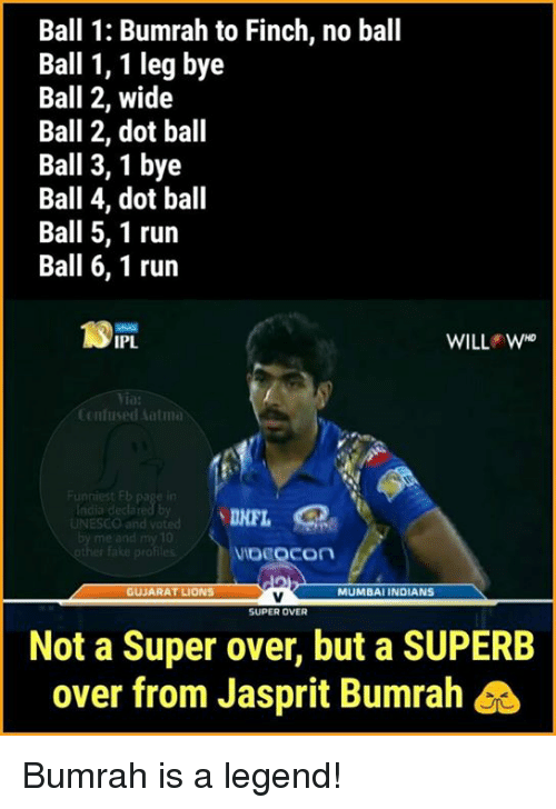 Confused, Memes, and Run: Ball 1: Bumrah to Finch, no ball  Ball 1, 1 leg bye  Ball 2, wide  Ball 2, dot ball  Ball 3,1 bye  Ball 4, dot ball  Ball 5, 1 run  Ball 6, 1 run  IPL  Confused Aalma  India decla  VIDEOCOn  MUMBAI INDIANS  GUJARAT LIONS  SUPER OVER  Not a Super over, but a SUPERB  over from Jasprit Bumrah Bumrah is a legend!