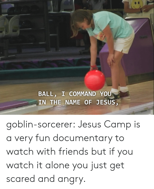 Commandeer: BALL, I COMMAND YOU  IN THE NAME OF JESUS goblin-sorcerer:  Jesus Camp is a very fun documentary to watch with friends but if you watch it alone you just get scared and angry.