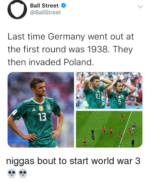 Germany, Time, and World: Ball Street  @BallStreet  Last time Germany went out at  the first round was 1938. They  then invaded Poland.  0  13 niggas bout to start world war 3 💀💀