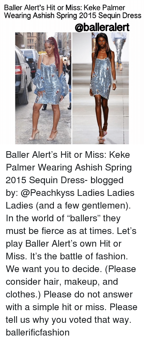 "Baller Alert, Makeup, and Memes: Baller Alert's Hit or Miss: Keke Palmer  Wearing Ashish Spring 2015 Sequin Dress  @balleralert Baller Alert's Hit or Miss: Keke Palmer Wearing Ashish Spring 2015 Sequin Dress- blogged by: @Peachkyss Ladies Ladies Ladies (and a few gentlemen). In the world of ""ballers"" they must be fierce as at times. Let's play Baller Alert's own Hit or Miss. It's the battle of fashion. We want you to decide. (Please consider hair, makeup, and clothes.) Please do not answer with a simple hit or miss. Please tell us why you voted that way. ballerificfashion"