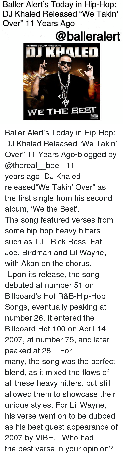 """Akon, Anaconda, and Baller Alert: Baller Alert's Today in Hip-Hop:  DJ Khaled Released """"We Takin'  Over"""" 11 Years Ago  @balleralert  TERROR SGUAD PRESENTS  OJ KHALED  WE THE BEST Baller Alert's Today in Hip-Hop: DJ Khaled Released """"We Takin' Over"""" 11 Years Ago-blogged by @thereal__bee ⠀⠀⠀⠀⠀⠀⠀⠀⠀ ⠀⠀ 11 years ago, DJ Khaled released""""We Takin' Over"""" as the first single from his second album, 'We the Best'. ⠀⠀⠀⠀⠀⠀⠀⠀⠀ ⠀⠀ The song featured verses from some hip-hop heavy hitters such as T.I., Rick Ross, Fat Joe, Birdman and Lil Wayne, with Akon on the chorus. ⠀⠀⠀⠀⠀⠀⠀⠀⠀ ⠀⠀ Upon its release, the song debuted at number 51 on Billboard's Hot R&B-Hip-Hop Songs, eventually peaking at number 26. It entered the Billboard Hot 100 on April 14, 2007, at number 75, and later peaked at 28. ⠀⠀⠀⠀⠀⠀⠀⠀⠀ ⠀⠀ For many, the song was the perfect blend, as it mixed the flows of all these heavy hitters, but still allowed them to showcase their unique styles. For Lil Wayne, his verse went on to be dubbed as his best guest appearance of 2007 by VIBE. ⠀⠀⠀⠀⠀⠀⠀⠀⠀ ⠀⠀ Who had the best verse in your opinion?"""