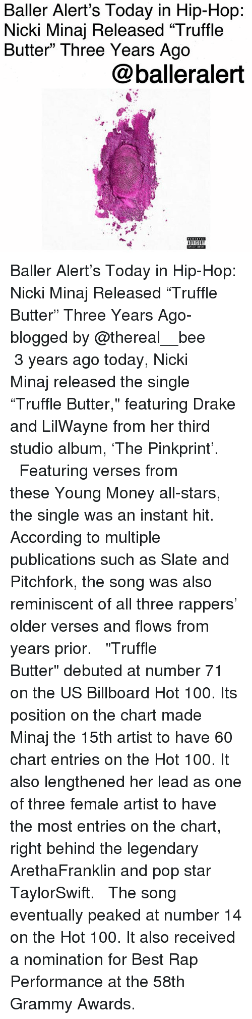 """Grammy Awards: Baller Alert's Today in Hip-Hop  Nicki Minaj Released """"Truffle  Butter"""" Three Years Ago  @balleralert Baller Alert's Today in Hip-Hop: Nicki Minaj Released """"Truffle Butter"""" Three Years Ago-blogged by @thereal__bee ⠀⠀⠀⠀⠀⠀⠀ ⠀⠀⠀⠀ 3 years ago today, Nicki Minaj released the single """"Truffle Butter,"""" featuring Drake and LilWayne from her third studio album, 'The Pinkprint'. ⠀⠀⠀⠀⠀⠀⠀ ⠀⠀⠀⠀ Featuring verses from these Young Money all-stars, the single was an instant hit. According to multiple publications such as Slate and Pitchfork, the song was also reminiscent of all three rappers' older verses and flows from years prior. ⠀⠀⠀⠀⠀⠀⠀ ⠀⠀⠀⠀ """"Truffle Butter"""" debuted at number 71 on the US Billboard Hot 100. Its position on the chart made Minaj the 15th artist to have 60 chart entries on the Hot 100. It also lengthened her lead as one of three female artist to have the most entries on the chart, right behind the legendary ArethaFranklin and pop star TaylorSwift. ⠀⠀⠀⠀⠀⠀⠀ ⠀⠀⠀⠀ The song eventually peaked at number 14 on the Hot 100. It also received a nomination for Best Rap Performance at the 58th Grammy Awards."""