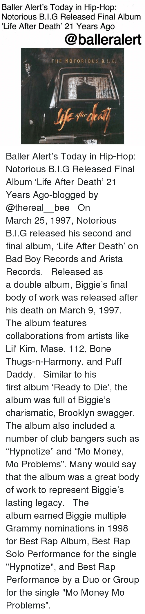 """Bad, Baller Alert, and Bone Thugs N Harmony: Baller Alert's Today in Hip-Hop:  Notorious B.I.G Released Final Album  'Life After Death' 21 Years Ago  @balleralert  THE NOTORIO US B.. G Baller Alert's Today in Hip-Hop: Notorious B.I.G Released Final Album 'Life After Death' 21 Years Ago-blogged by @thereal__bee ⠀⠀⠀⠀⠀⠀⠀⠀⠀ ⠀⠀ On March 25, 1997, Notorious B.I.G released his second and final album, 'Life After Death' on Bad Boy Records and Arista Records. ⠀⠀⠀⠀⠀⠀⠀⠀⠀ ⠀⠀ Released as a double album, Biggie's final body of work was released after his death on March 9, 1997. The album features collaborations from artists like Lil' Kim, Mase, 112, Bone Thugs-n-Harmony, and Puff Daddy. ⠀⠀⠀⠀⠀⠀⠀⠀⠀ ⠀⠀ Similar to his first album 'Ready to Die', the album was full of Biggie's charismatic, Brooklyn swagger. The album also included a number of club bangers such as """"Hypnotize"""" and """"Mo Money, Mo Problems"""". Many would say that the album was a great body of work to represent Biggie's lasting legacy. ⠀⠀⠀⠀⠀⠀⠀⠀⠀ ⠀⠀ The album earned Biggie multiple Grammy nominations in 1998 for Best Rap Album, Best Rap Solo Performance for the single """"Hypnotize"""", and Best Rap Performance by a Duo or Group for the single """"Mo Money Mo Problems""""."""