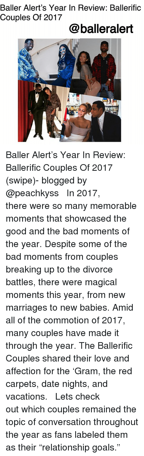 "Bad, Baller Alert, and Goals: Baller Alert's Year In Review: Ballerific  Couples Of 2017  @balleralert Baller Alert's Year In Review: Ballerific Couples Of 2017 (swipe)- blogged by @peachkyss ⠀⠀⠀⠀⠀⠀⠀ ⠀⠀⠀⠀⠀⠀⠀ In 2017, there were so many memorable moments that showcased the good and the bad moments of the year. Despite some of the bad moments from couples breaking up to the divorce battles, there were magical moments this year, from new marriages to new babies. Amid all of the commotion of 2017, many couples have made it through the year. The Ballerific Couples shared their love and affection for the 'Gram, the red carpets, date nights, and vacations. ⠀⠀⠀⠀⠀⠀⠀ ⠀⠀⠀⠀⠀⠀⠀ Lets check out which couples remained the topic of conversation throughout the year as fans labeled them as their ""relationship goals."""