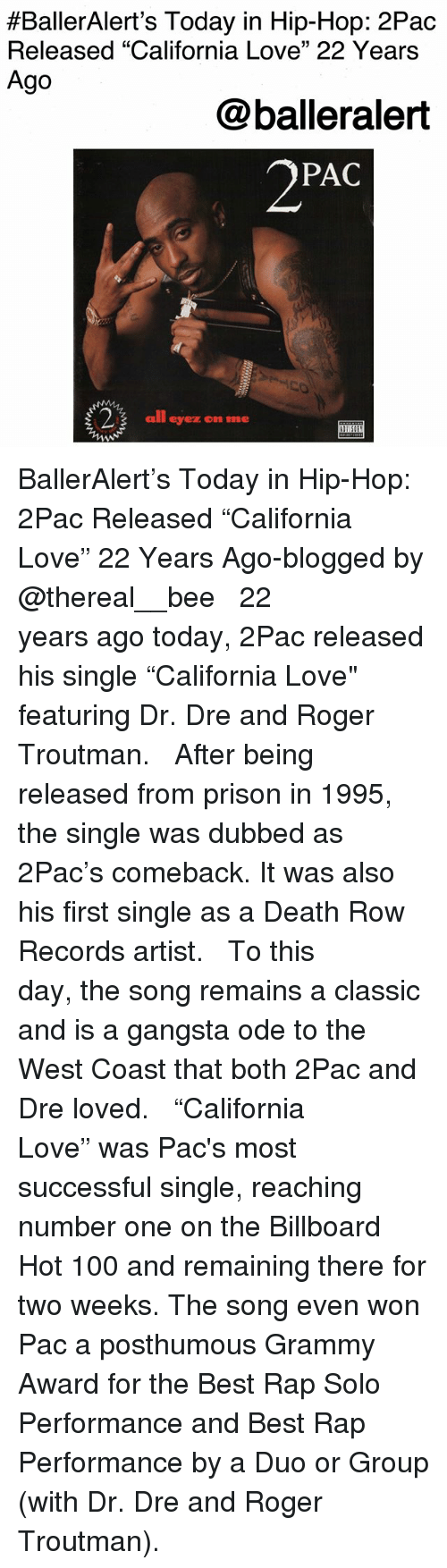 """Anaconda, Billboard, and Dr. Dre:  #BallerAlert's Today in Hip-Hop: 2Pac  Released """"California Love"""" 22 Years  Ago  @balleralert  2PAC  all eyez on me BallerAlert's Today in Hip-Hop: 2Pac Released """"California Love"""" 22 Years Ago-blogged by @thereal__bee ⠀⠀⠀⠀⠀⠀⠀⠀⠀ ⠀⠀ 22 years ago today, 2Pac released his single """"California Love"""" featuring Dr. Dre and Roger Troutman. ⠀⠀⠀⠀⠀⠀⠀⠀⠀ ⠀⠀ After being released from prison in 1995, the single was dubbed as 2Pac's comeback. It was also his first single as a Death Row Records artist. ⠀⠀⠀⠀⠀⠀⠀⠀⠀ ⠀⠀ To this day, the song remains a classic and is a gangsta ode to the West Coast that both 2Pac and Dre loved. ⠀⠀⠀⠀⠀⠀⠀⠀⠀ ⠀⠀ """"California Love"""" was Pac's most successful single, reaching number one on the Billboard Hot 100 and remaining there for two weeks. The song even won Pac a posthumous Grammy Award for the Best Rap Solo Performance and Best Rap Performance by a Duo or Group (with Dr. Dre and Roger Troutman)."""
