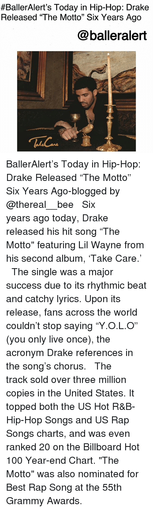 "Anaconda, Billboard, and Drake:  #BallerAlert's Today in Hip-Hop: Drake  Released ""The Motto"" Six Years Ago  @balleralert BallerAlert's Today in Hip-Hop: Drake Released ""The Motto"" Six Years Ago-blogged by @thereal__bee ⠀⠀⠀⠀⠀⠀⠀⠀⠀ ⠀⠀ Six years ago today, Drake released his hit song ""The Motto"" featuring Lil Wayne from his second album, 'Take Care.' ⠀⠀⠀⠀⠀⠀⠀⠀⠀ ⠀⠀ The single was a major success due to its rhythmic beat and catchy lyrics. Upon its release, fans across the world couldn't stop saying ""Y.O.L.O"" (you only live once), the acronym Drake references in the song's chorus. ⠀⠀⠀⠀⠀⠀⠀⠀⠀ ⠀⠀ The track sold over three million copies in the United States. It topped both the US Hot R&B-Hip-Hop Songs and US Rap Songs charts, and was even ranked 20 on the Billboard Hot 100 Year-end Chart. ""The Motto"" was also nominated for Best Rap Song at the 55th Grammy Awards."