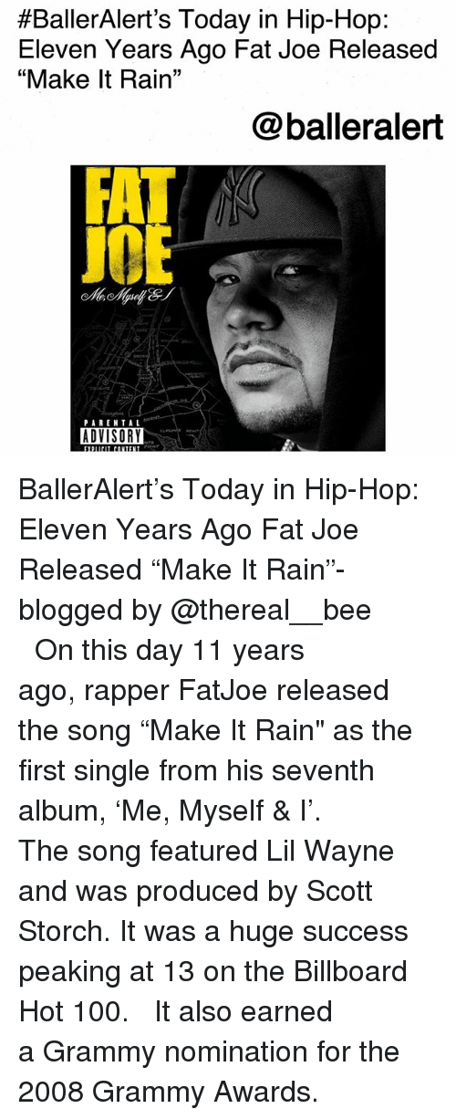 "Anaconda, Billboard, and Fat Joe:  #BallerAlert's Today in Hip-Hop:  Eleven Years Ago Fat Joe Released  ""Make It Rain""  @balleralert  J0  PAREN TAL  ADVISORY BallerAlert's Today in Hip-Hop: Eleven Years Ago Fat Joe Released ""Make It Rain""-blogged by @thereal__bee ⠀⠀⠀⠀⠀⠀⠀⠀⠀ ⠀⠀ On this day 11 years ago, rapper FatJoe released the song ""Make It Rain"" as the first single from his seventh album, 'Me, Myself & I'. ⠀⠀⠀⠀⠀⠀⠀⠀⠀ ⠀⠀ The song featured Lil Wayne and was produced by Scott Storch. It was a huge success peaking at 13 on the Billboard Hot 100. ⠀⠀⠀⠀⠀⠀⠀⠀⠀ ⠀⠀ It also earned a Grammy nomination for the 2008 Grammy Awards."