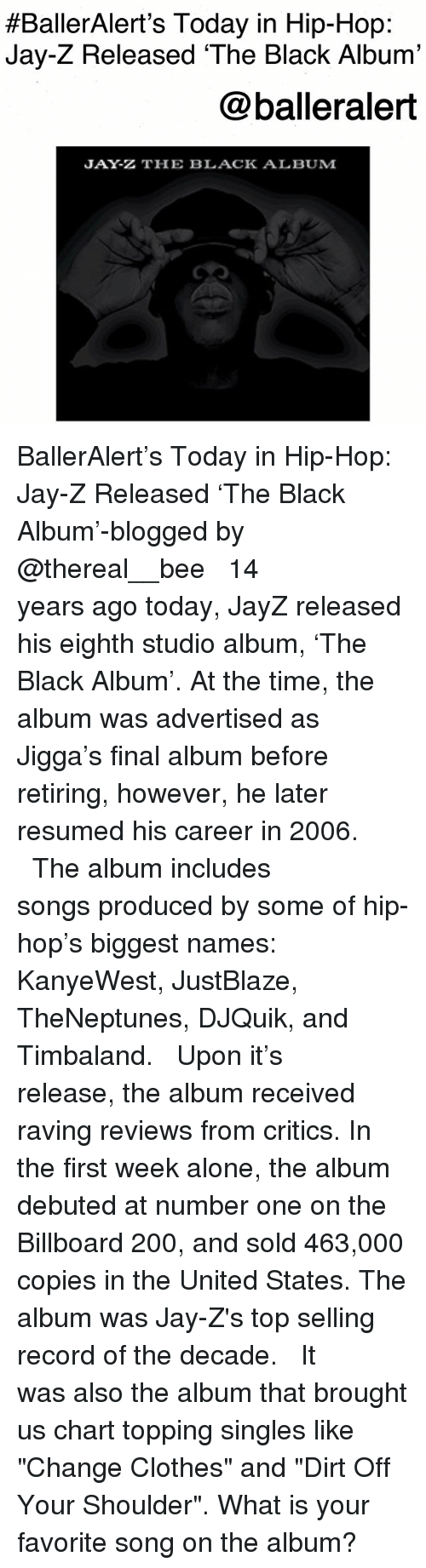 """raving:  #BallerAlert's Today in Hip-Hop:  Jay-Z Released 'The Black Album'  @balleralert  JAY-Z THE BLACK ALBUM BallerAlert's Today in Hip-Hop: Jay-Z Released 'The Black Album'-blogged by @thereal__bee ⠀⠀⠀⠀⠀⠀⠀⠀⠀ ⠀⠀ 14 years ago today, JayZ released his eighth studio album, 'The Black Album'. At the time, the album was advertised as Jigga's final album before retiring, however, he later resumed his career in 2006. ⠀⠀⠀⠀⠀⠀⠀⠀⠀ ⠀⠀ The album includes songs produced by some of hip-hop's biggest names: KanyeWest, JustBlaze, TheNeptunes, DJQuik, and Timbaland. ⠀⠀⠀⠀⠀⠀⠀⠀⠀ ⠀⠀ Upon it's release, the album received raving reviews from critics. In the first week alone, the album debuted at number one on the Billboard 200, and sold 463,000 copies in the United States. The album was Jay-Z's top selling record of the decade. ⠀⠀⠀⠀⠀⠀⠀⠀⠀ ⠀⠀ It was also the album that brought us chart topping singles like """"Change Clothes"""" and """"Dirt Off Your Shoulder"""". What is your favorite song on the album?"""